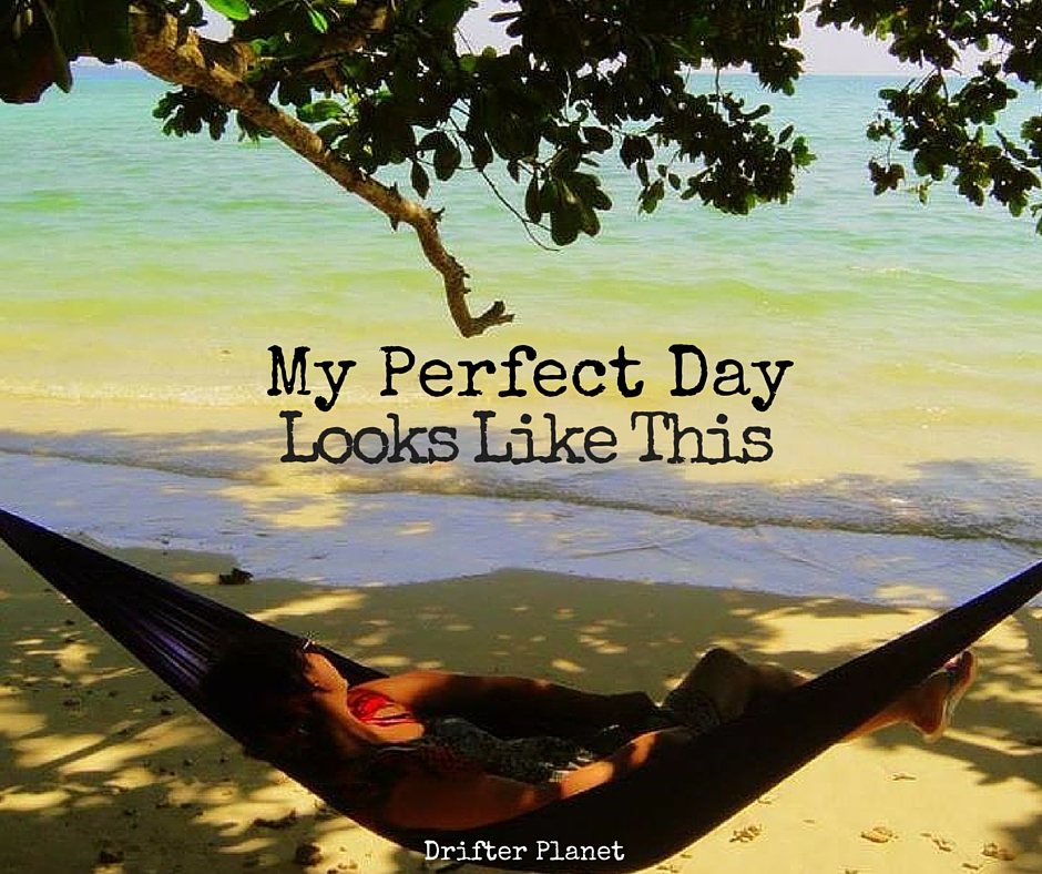My Perfect Day Looks Like This by DrifterPlanet.Com