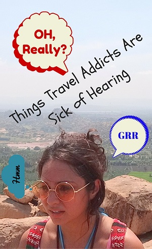 9 Things Travel Addicts are sick of hearing