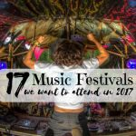 17 Music Festivals We Want to Attend in 2017