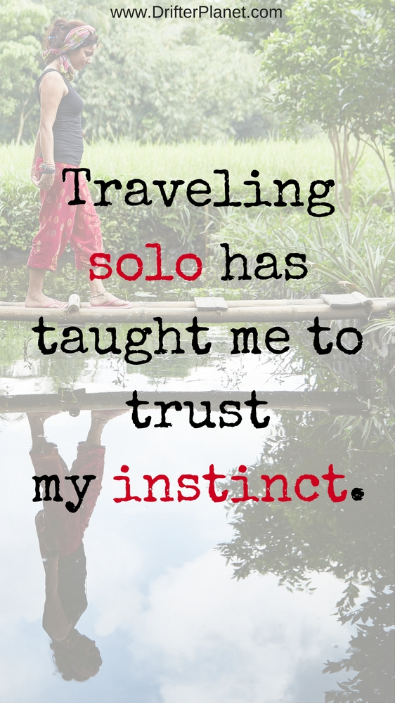 Traveling solo has taught me to trust my instinct.